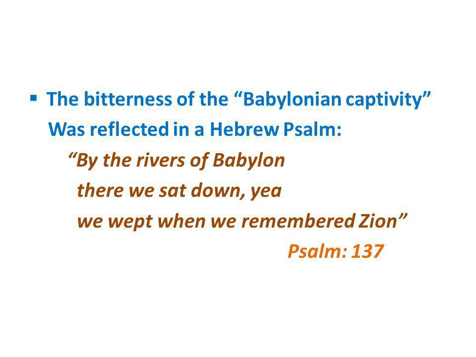 The bitterness of the Babylonian captivity Was reflected in a Hebrew Psalm: By the rivers of Babylon there we sat down, yea we wept when we remembered
