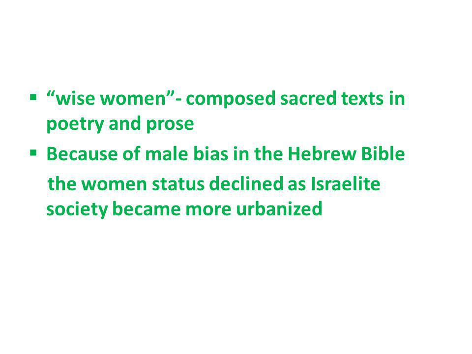 wise women- composed sacred texts in poetry and prose Because of male bias in the Hebrew Bible the women status declined as Israelite society became m