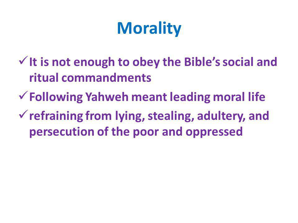 Morality It is not enough to obey the Bibles social and ritual commandments Following Yahweh meant leading moral life refraining from lying, stealing,