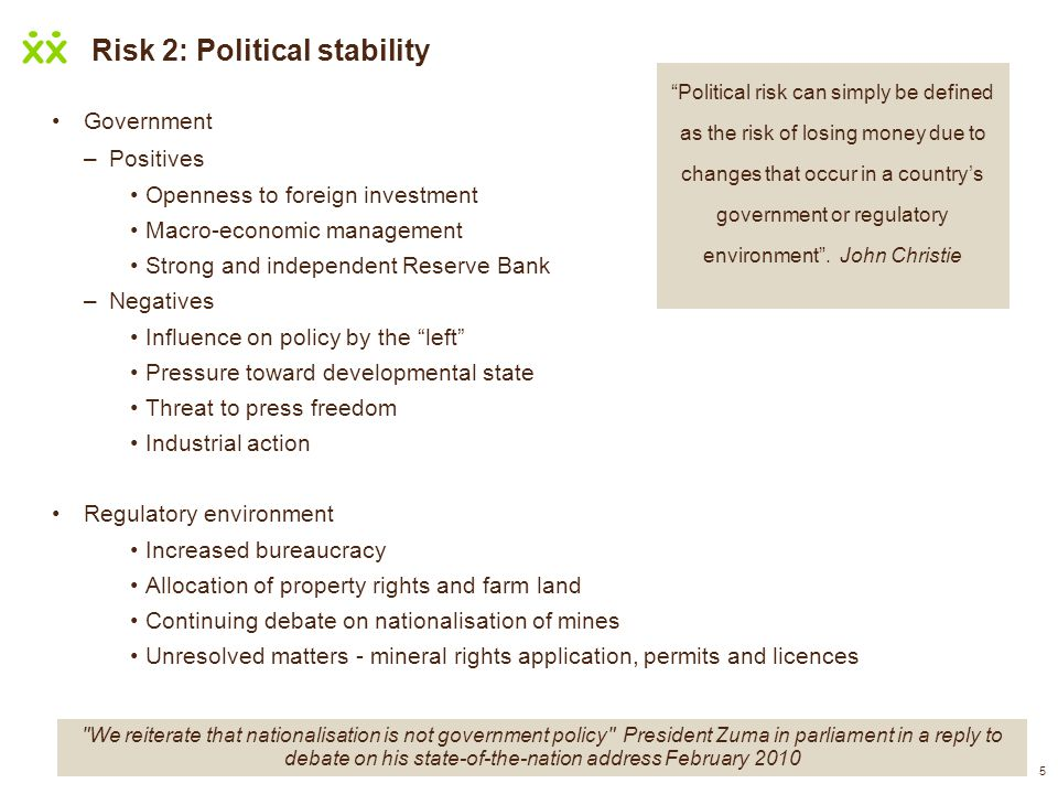5 Risk 2: Political stability Government –Positives Openness to foreign investment Macro-economic management Strong and independent Reserve Bank –Nega