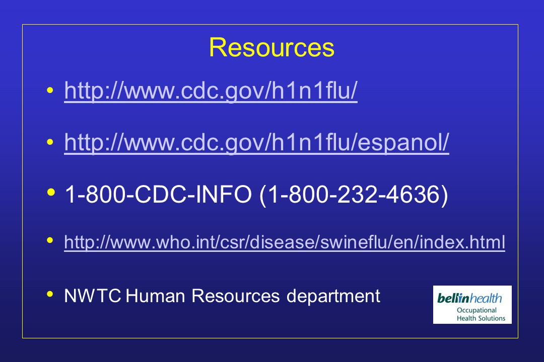 Summary (continued) For the most current information on the H1N1 influenza outbreak, visit http://www.cdc.gov/h1n1flu/ http://www.cdc.gov/h1n1flu/ CDC, WHO, and public health officials worldwide are carefully monitoring the situation.