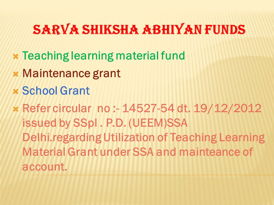 SARVA SHIKSHA ABHIYAN FUNDS Teaching learning material fund Maintenance grant School Grant Refer circular no :- 14527-54 dt. 19/12/2012 issued by SSpl