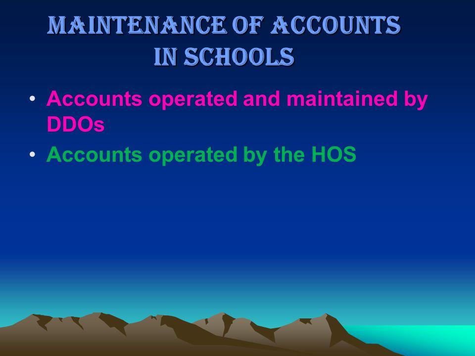 MAINTENANCE OF ACCOUNTS IN SCHOOLS Accounts operated and maintained by DDOs Accounts operated by the HOS