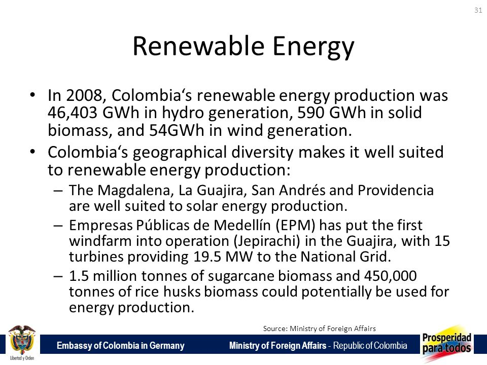 Embassy of Colombia in Germany Ministry of Foreign Affairs - Republic of Colombia Renewable Energy In 2008, Colombias renewable energy production was 46,403 GWh in hydro generation, 590 GWh in solid biomass, and 54GWh in wind generation.