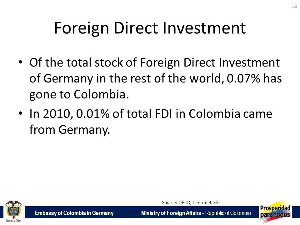 Embassy of Colombia in Germany Ministry of Foreign Affairs - Republic of Colombia Foreign Direct Investment Of the total stock of Foreign Direct Investment of Germany in the rest of the world, 0.07% has gone to Colombia.