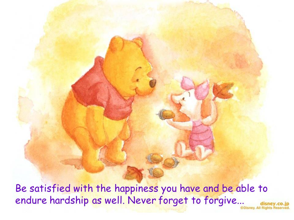 Be satisfied with the happiness you have and be able to endure hardship as well. Never forget to forgive...