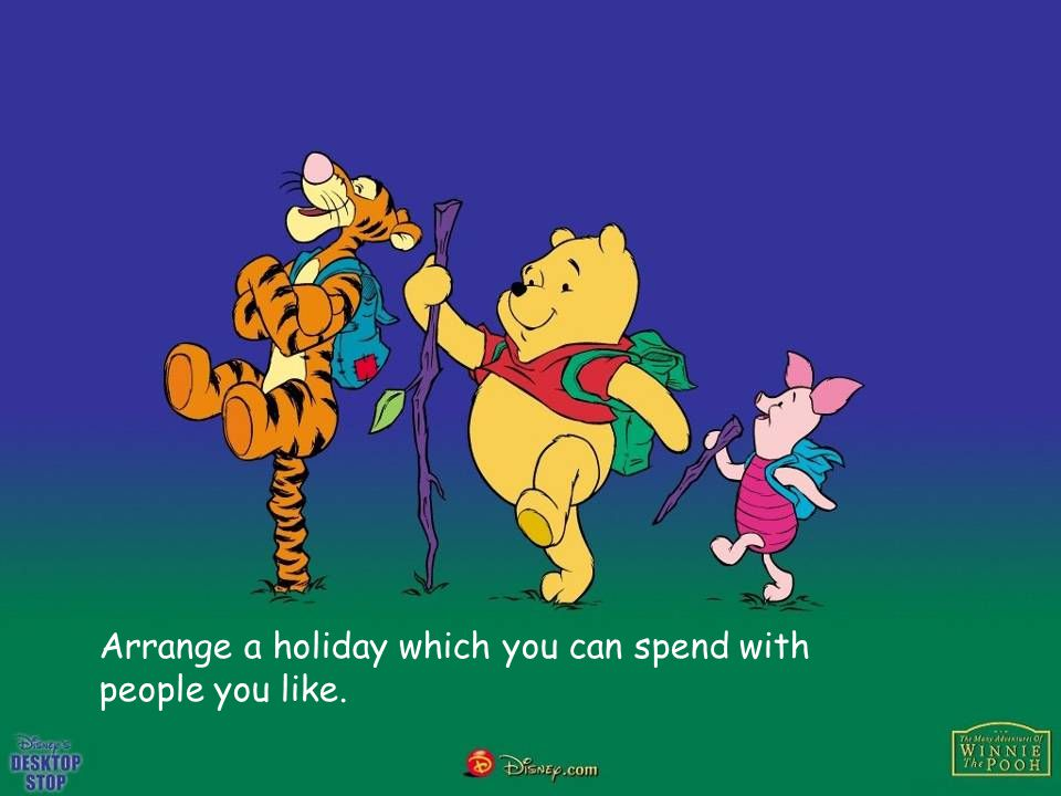 Arrange a holiday which you can spend with people you like.
