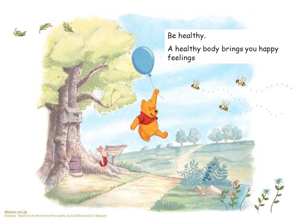 Be healthy. A healthy body brings you happy feelings