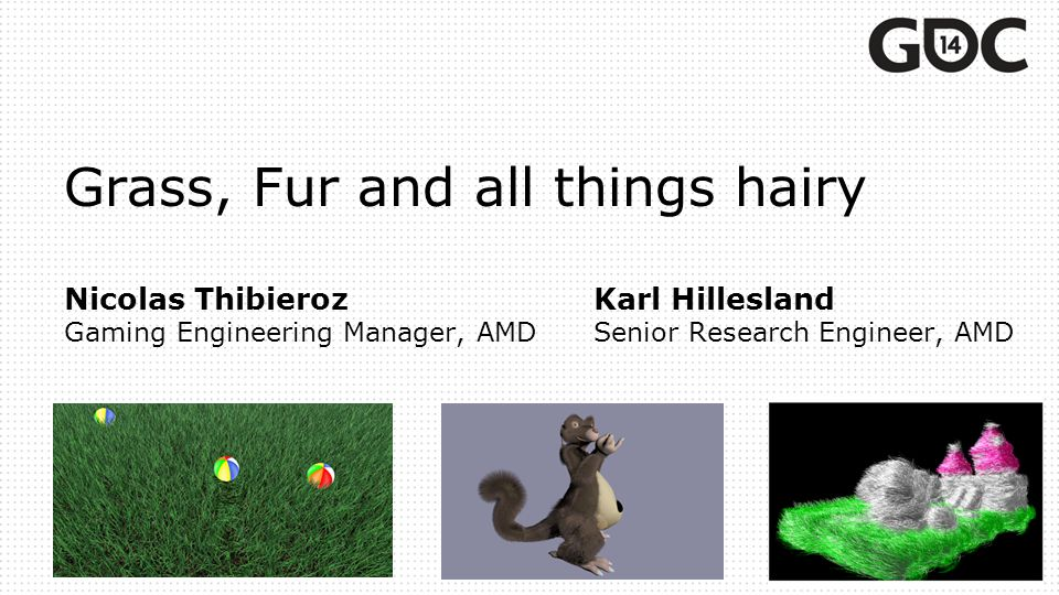 Grass, Fur and all things hairy Nicolas ThibierozKarl Hillesland Gaming Engineering Manager, AMDSenior Research Engineer, AMD