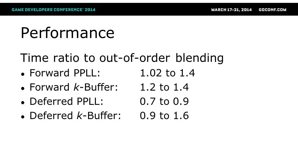 Performance Time ratio to out-of-order blending Forward PPLL: 1.02 to 1.4 Forward k-Buffer: 1.2 to 1.4 Deferred PPLL: 0.7 to 0.9 Deferred k-Buffer: 0.