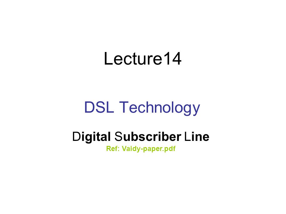 Lecture14 DSL Technology Digital Subscriber Line Ref: Vaidy-paper.pdf