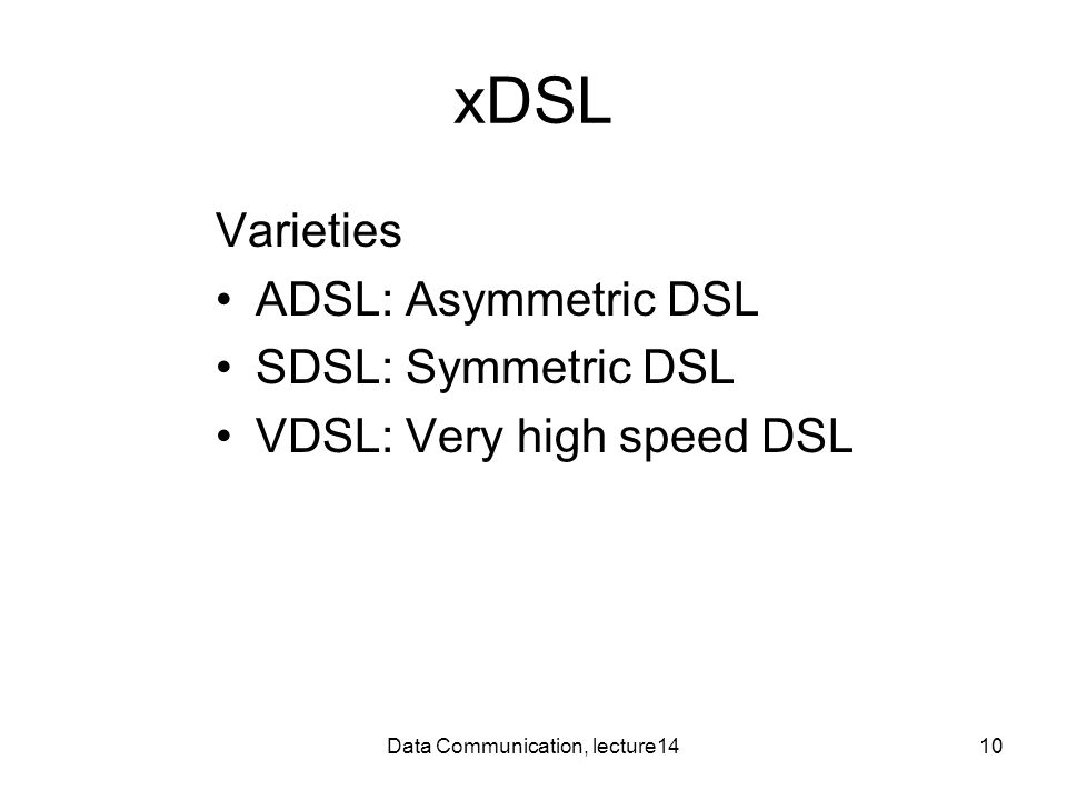 Data Communication, lecture1410 xDSL Varieties ADSL: Asymmetric DSL SDSL: Symmetric DSL VDSL: Very high speed DSL