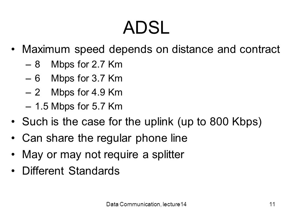 Data Communication, lecture1411 ADSL Maximum speed depends on distance and contract –8 Mbps for 2.7 Km –6 Mbps for 3.7 Km –2 Mbps for 4.9 Km –1.5 Mbps
