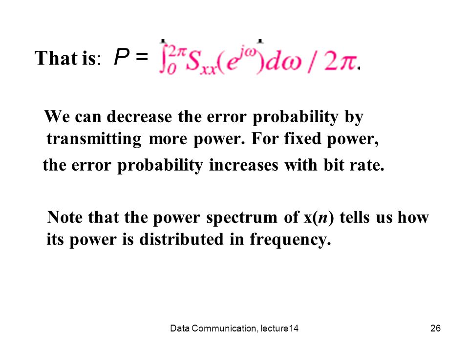Data Communication, lecture1426 That is: P = We can decrease the error probability by transmitting more power.
