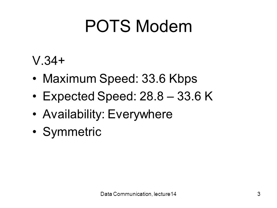 Data Communication, lecture143 POTS Modem V.34+ Maximum Speed: 33.6 Kbps Expected Speed: 28.8 – 33.6 K Availability: Everywhere Symmetric