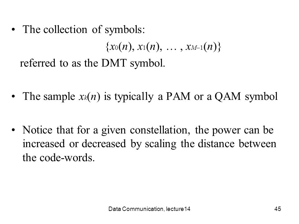 Data Communication, lecture1445 The collection of symbols: {x 0 (n), x 1 (n), …, x M–1 (n)} referred to as the DMT symbol.
