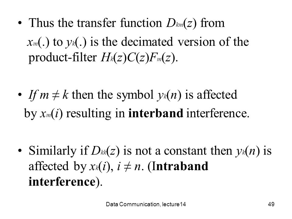 Data Communication, lecture1449 Thus the transfer function D km (z) from x m (.) to y k (.) is the decimated version of the product-filter H k (z)C(z)F m (z).