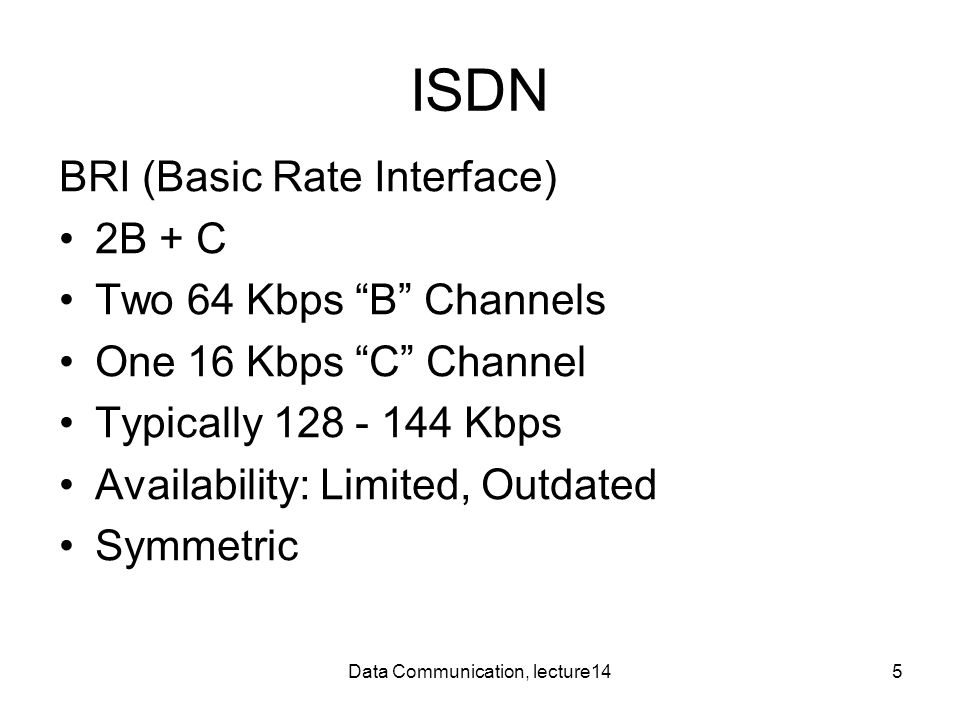 Data Communication, lecture145 ISDN BRI (Basic Rate Interface) 2B + C Two 64 Kbps B Channels One 16 Kbps C Channel Typically 128 - 144 Kbps Availability: Limited, Outdated Symmetric