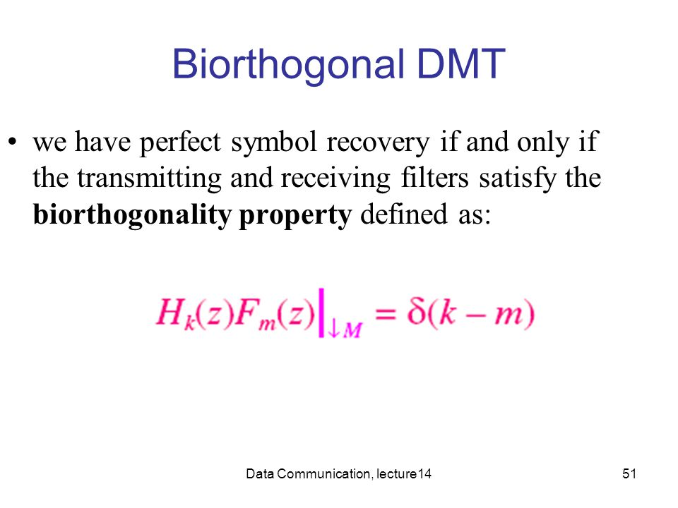 Data Communication, lecture1451 Biorthogonal DMT we have perfect symbol recovery if and only if the transmitting and receiving filters satisfy the bio