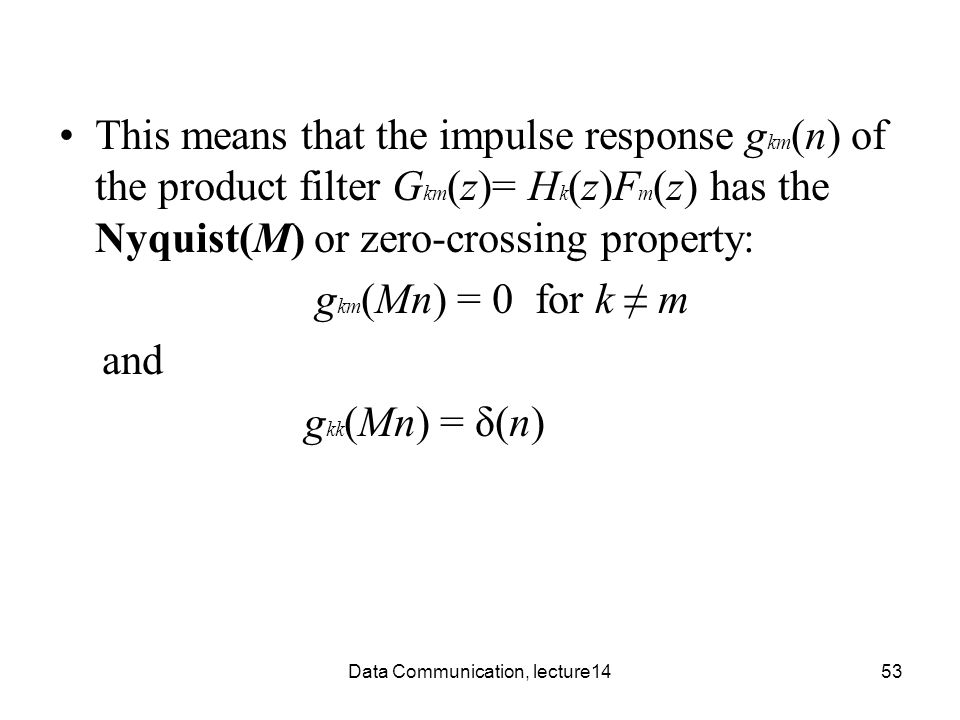 Data Communication, lecture1453 This means that the impulse response g km (n) of the product filter G km (z)= H k (z)F m (z) has the Nyquist(M) or zer