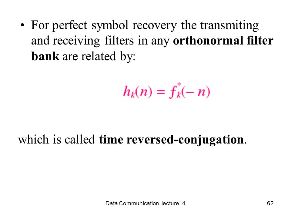 Data Communication, lecture1462 For perfect symbol recovery the transmiting and receiving filters in any orthonormal filter bank are related by: which