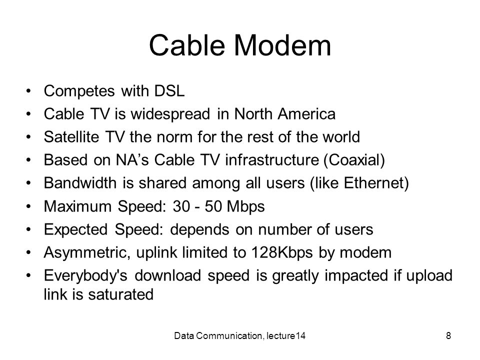 Data Communication, lecture148 Cable Modem Competes with DSL Cable TV is widespread in North America Satellite TV the norm for the rest of the world B