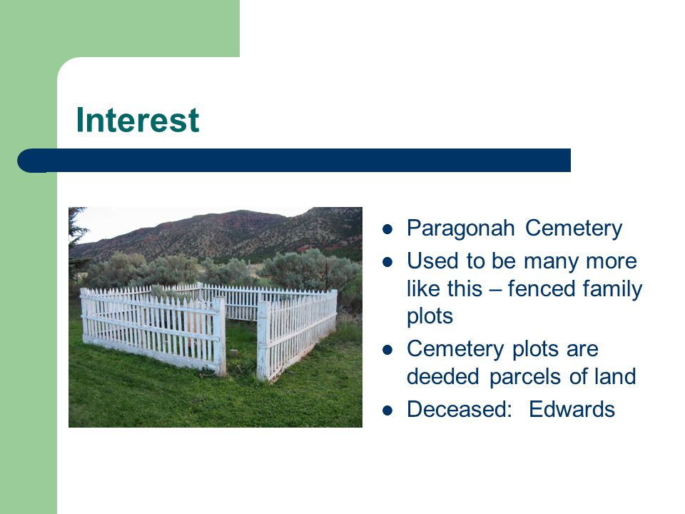 Interest Paragonah Cemetery Used to be many more like this – fenced family plots Cemetery plots are deeded parcels of land Deceased: Edwards