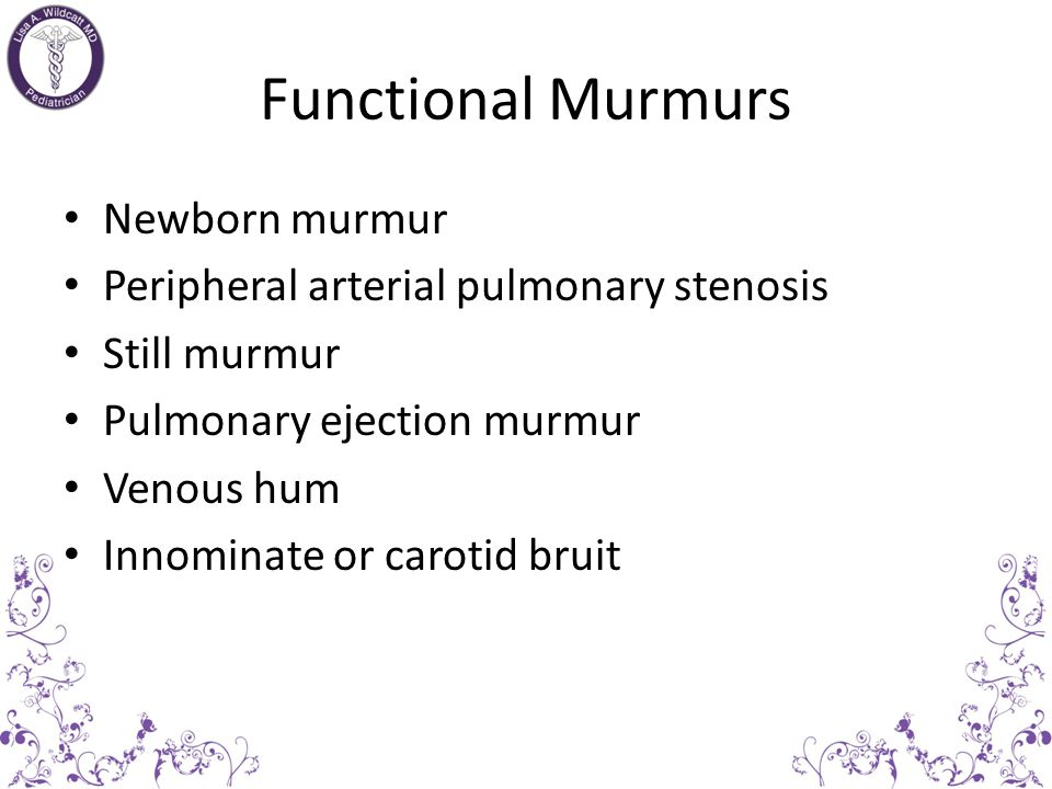 Functional Murmurs Are always systolic murmurs, usually less than 3/6 Often position-dependent, from supine to upright tend to disappear Never associa