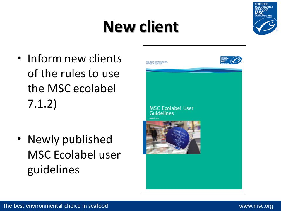 The best environmental choice in seafood www.msc.org New client Inform new clients of the rules to use the MSC ecolabel 7.1.2) Newly published MSC Ecolabel user guidelines