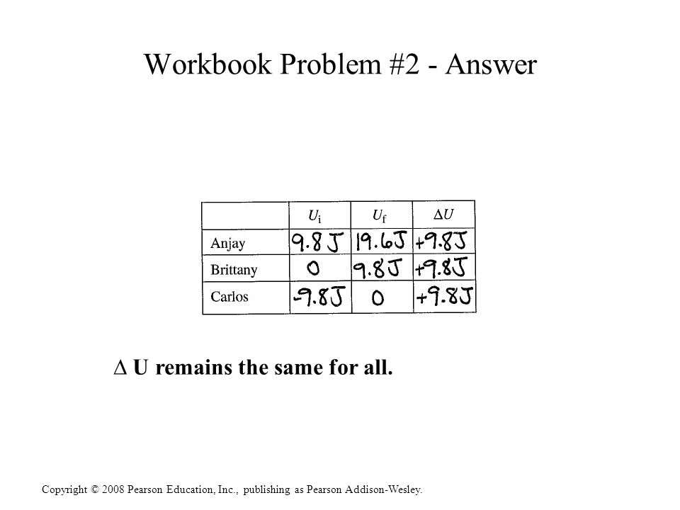 Copyright © 2008 Pearson Education, Inc., publishing as Pearson Addison-Wesley. Workbook Problem #2 - Answer U remains the same for all.