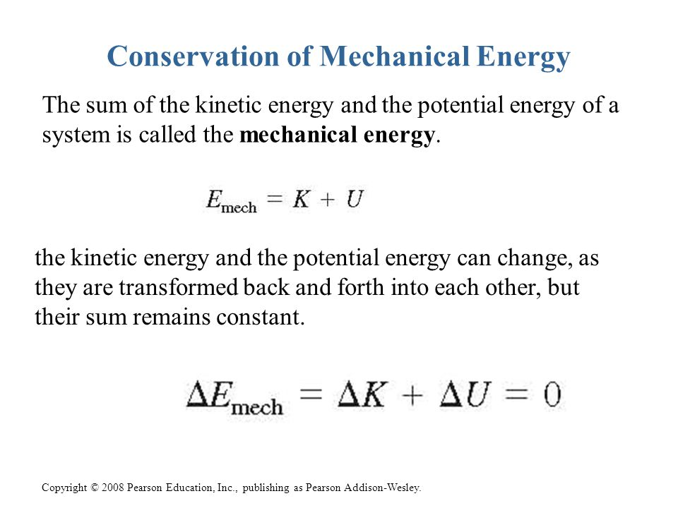 Copyright © 2008 Pearson Education, Inc., publishing as Pearson Addison-Wesley. Conservation of Mechanical Energy The sum of the kinetic energy and th
