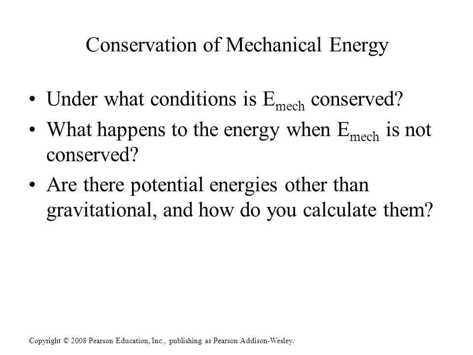 Copyright © 2008 Pearson Education, Inc., publishing as Pearson Addison-Wesley. Conservation of Mechanical Energy Under what conditions is E mech cons