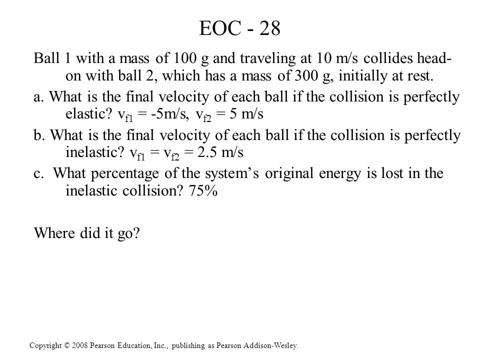 Copyright © 2008 Pearson Education, Inc., publishing as Pearson Addison-Wesley. EOC - 28 Ball 1 with a mass of 100 g and traveling at 10 m/s collides