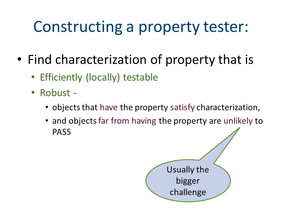 Find characterization of property that is Efficiently (locally) testable Robust - objects that have the property satisfy characterization, and objects