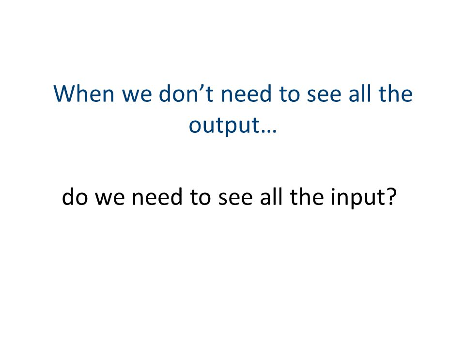 When we dont need to see all the output… do we need to see all the input?