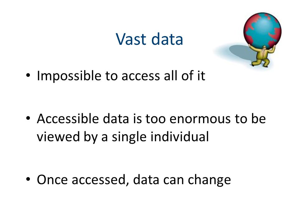 Vast data Impossible to access all of it Accessible data is too enormous to be viewed by a single individual Once accessed, data can change