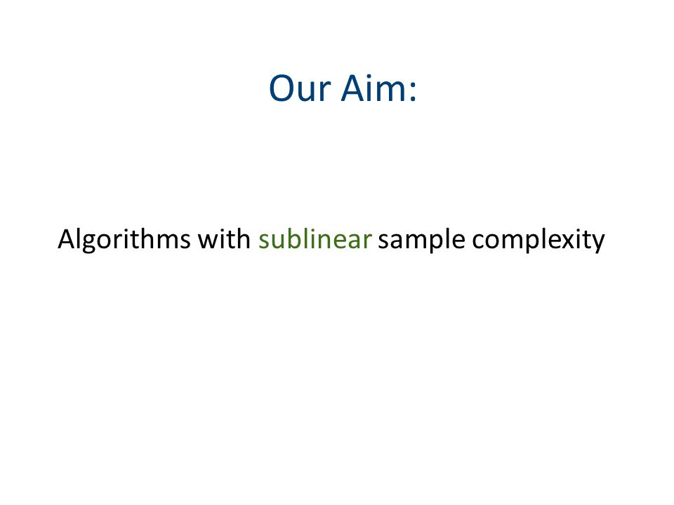 Our Aim: Algorithms with sublinear sample complexity