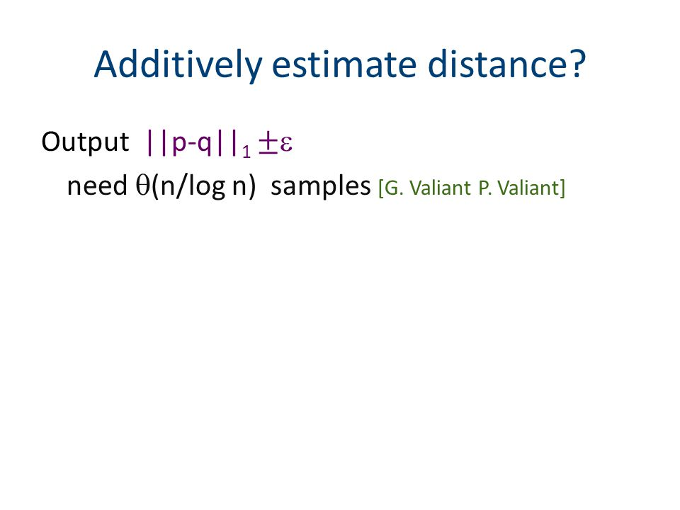Output ||p-q|| 1 ± need (n/log n) samples [G. Valiant P. Valiant] Additively estimate distance?