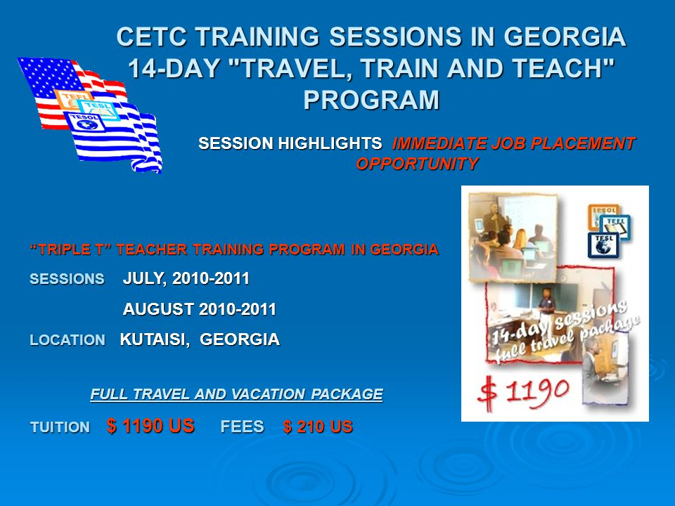 CETC TRAINING SESSIONS IN GEORGIA 14-DAY TRAVEL, TRAIN AND TEACH PROGRAM SESSION HIGHLIGHTS IMMEDIATE JOB PLACEMENT OPPORTUNITY TRIPLE T TEACHER TRAINING PROGRAM IN GEORGIA SESSIONS JULY, 2010-2011 AUGUST 2010-2011 LOCATION KUTAISI, GEORGIA FULL TRAVEL AND VACATION PACKAGE TUITION $ 1190 US FEES $ 210 US