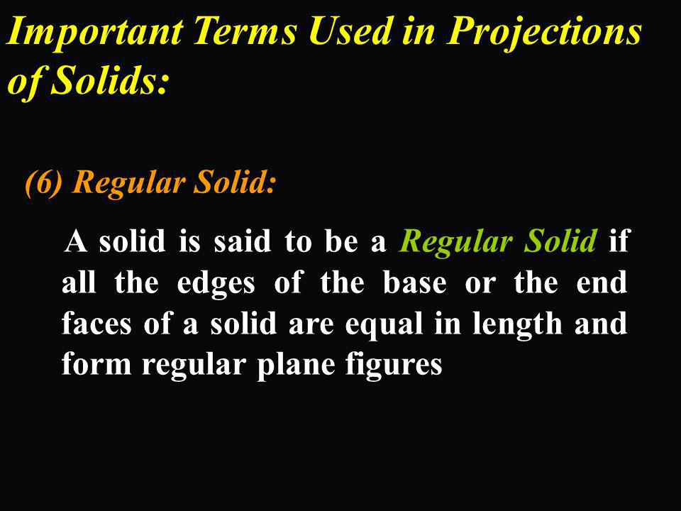 Important Terms Used in Projections of Solids: (6) Regular Solid: A solid is said to be a Regular Solid if all the edges of the base or the end faces