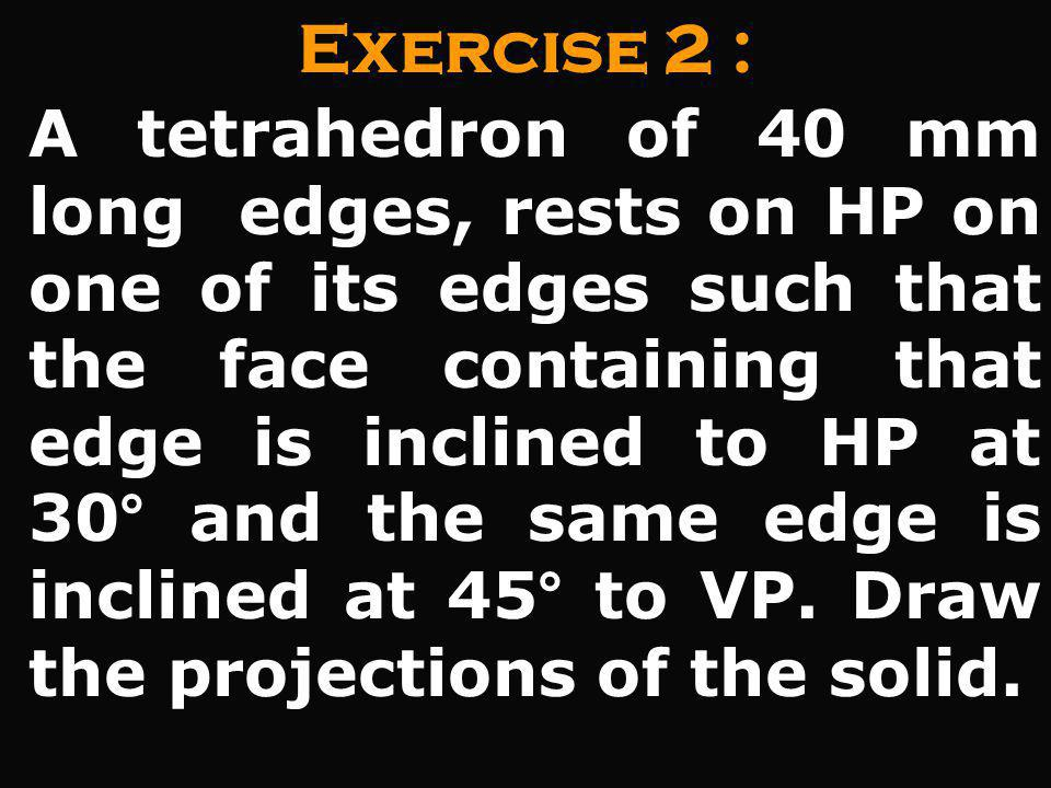 Exercise 2 : A tetrahedron of 40 mm long edges, rests on HP on one of its edges such that the face containing that edge is inclined to HP at 30° and t