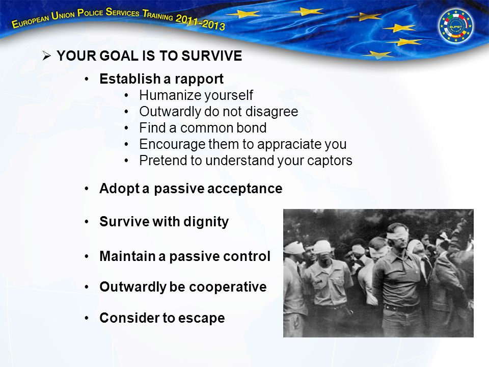 YOUR GOAL IS TO SURVIVE Establish a rapport Humanize yourself Outwardly do not disagree Find a common bond Encourage them to appraciate you Pretend to understand your captors Adopt a passive acceptance Survive with dignity Maintain a passive control Outwardly be cooperative Consider to escape