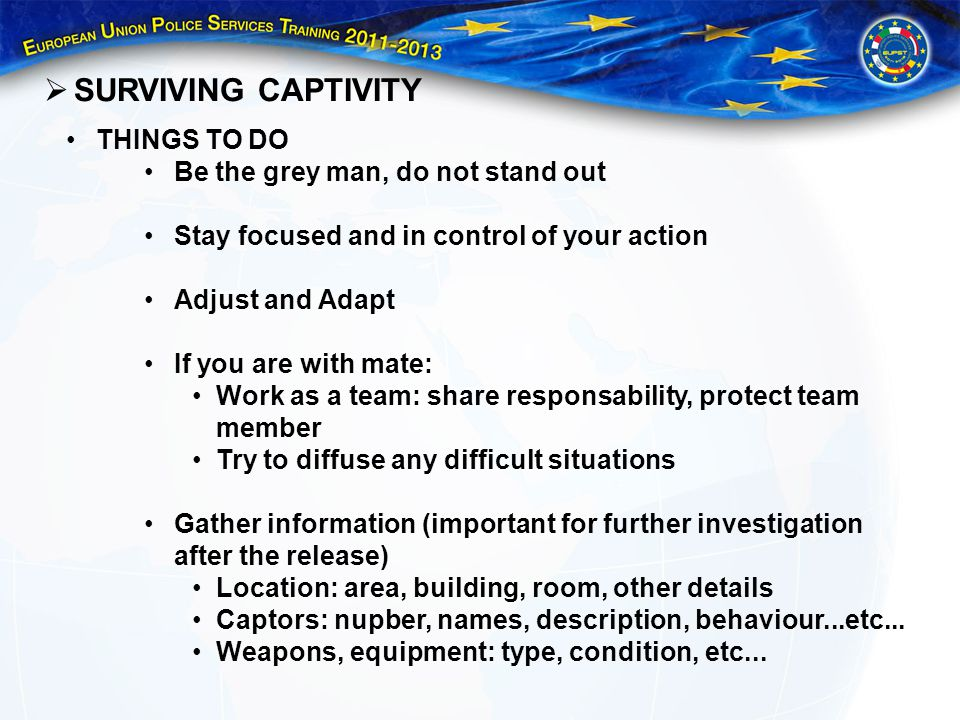 SURVIVING CAPTIVITY THINGS TO DO Be the grey man, do not stand out Stay focused and in control of your action Adjust and Adapt If you are with mate: Work as a team: share responsability, protect team member Try to diffuse any difficult situations Gather information (important for further investigation after the release) Location: area, building, room, other details Captors: nupber, names, description, behaviour...etc...