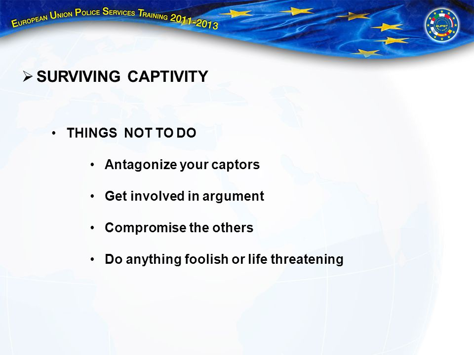 SURVIVING CAPTIVITY THINGS NOT TO DO Antagonize your captors Get involved in argument Compromise the others Do anything foolish or life threatening
