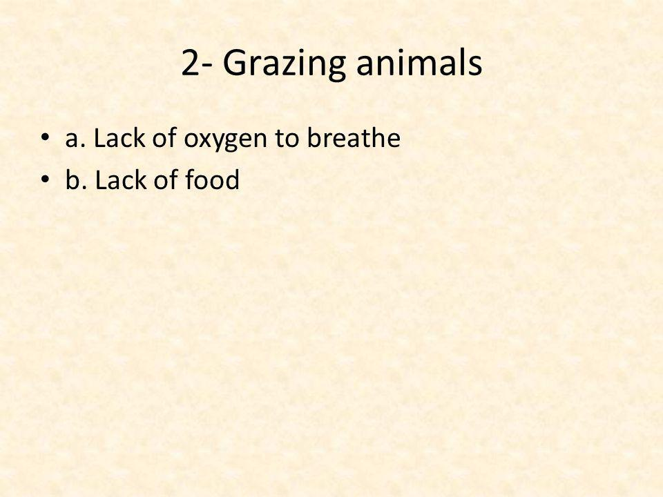 2- Grazing animals a. Lack of oxygen to breathe b. Lack of food