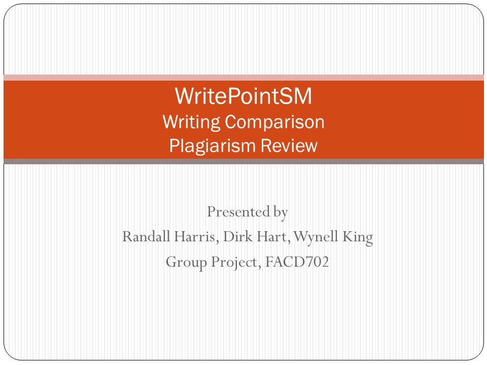Presented by Randall Harris, Dirk Hart, Wynell King Group Project, FACD702 WritePointSM Writing Comparison Plagiarism Review