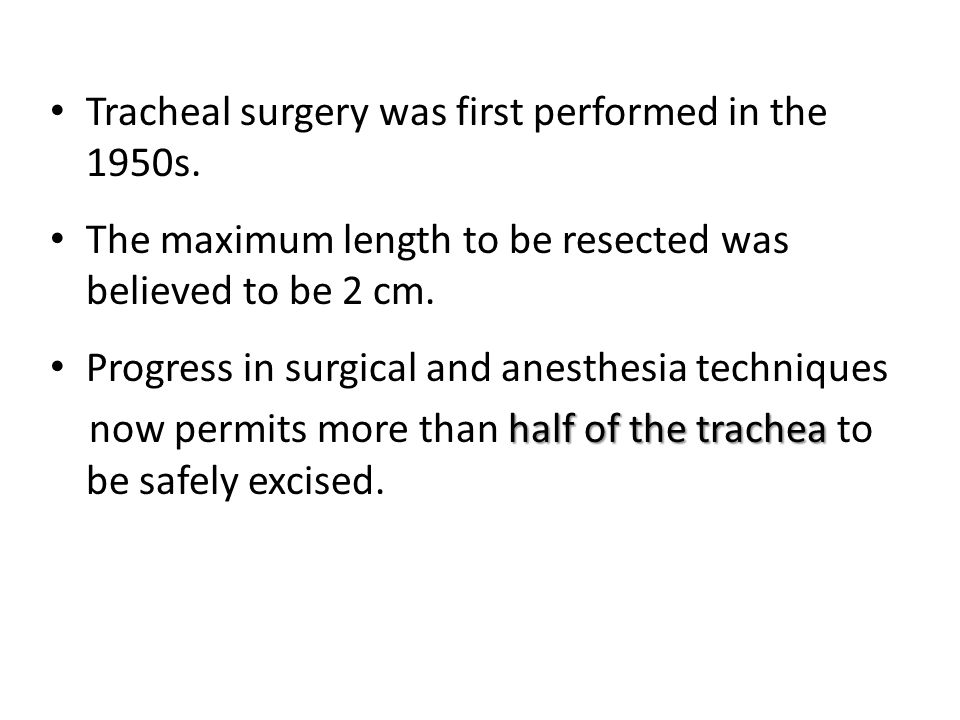 Tracheal surgery was first performed in the 1950s. The maximum length to be resected was believed to be 2 cm. Progress in surgical and anesthesia tech