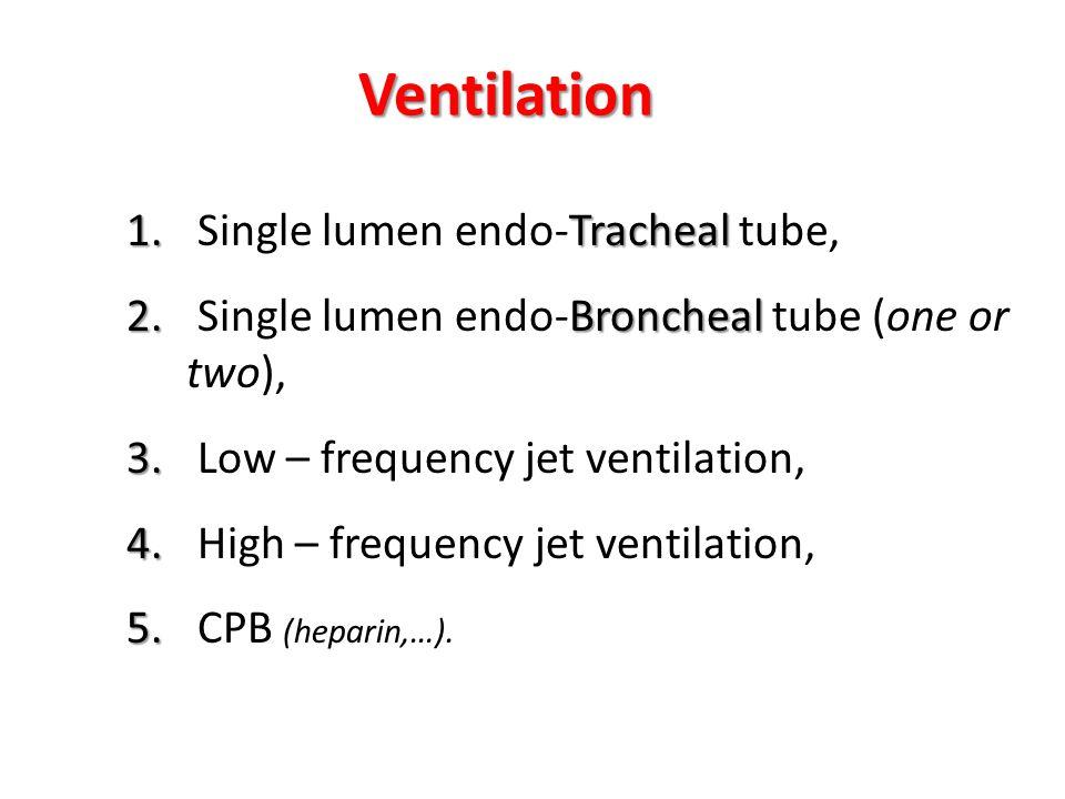 1. Tracheal 1. Single lumen endo-Tracheal tube, 2. Broncheal 2. Single lumen endo-Broncheal tube (one or two), 3. 3. Low – frequency jet ventilation,