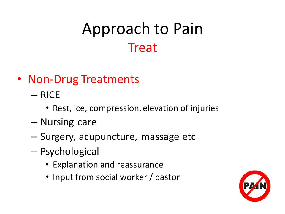 Approach to Pain Treat Non-Drug Treatments – RICE Rest, ice, compression, elevation of injuries – Nursing care – Surgery, acupuncture, massage etc – Psychological Explanation and reassurance Input from social worker / pastor