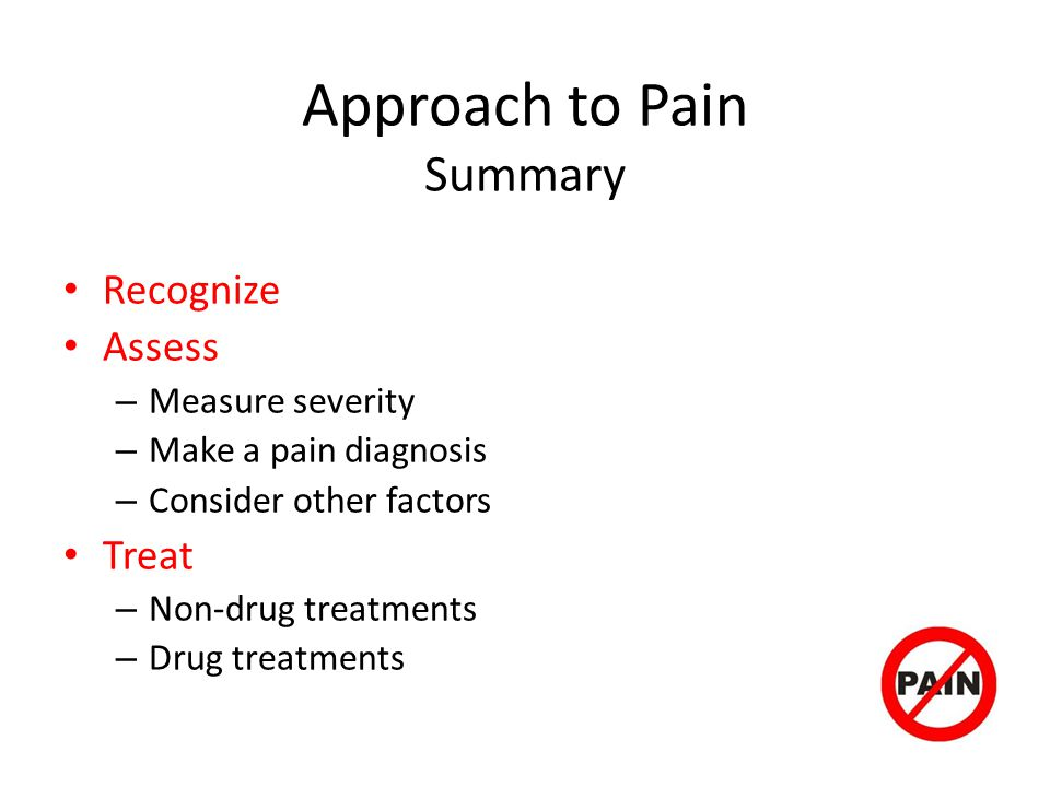 Approach to Pain Summary Recognize Assess – Measure severity – Make a pain diagnosis – Consider other factors Treat – Non-drug treatments – Drug treatments